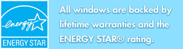 All Windows are backed by lifetime warranties and the ENERGY STAR® rating.